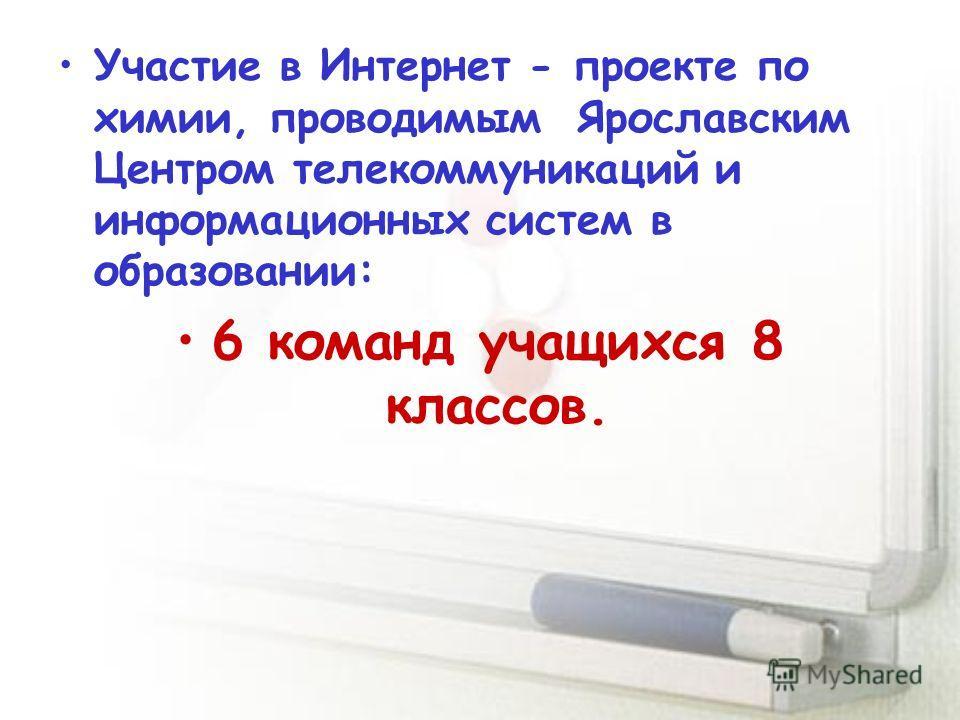 Участие в Интернет - проекте по химии, проводимым Ярославским Центром телекоммуникаций и информационных систем в образовании: 6 команд учащихся 8 классов.