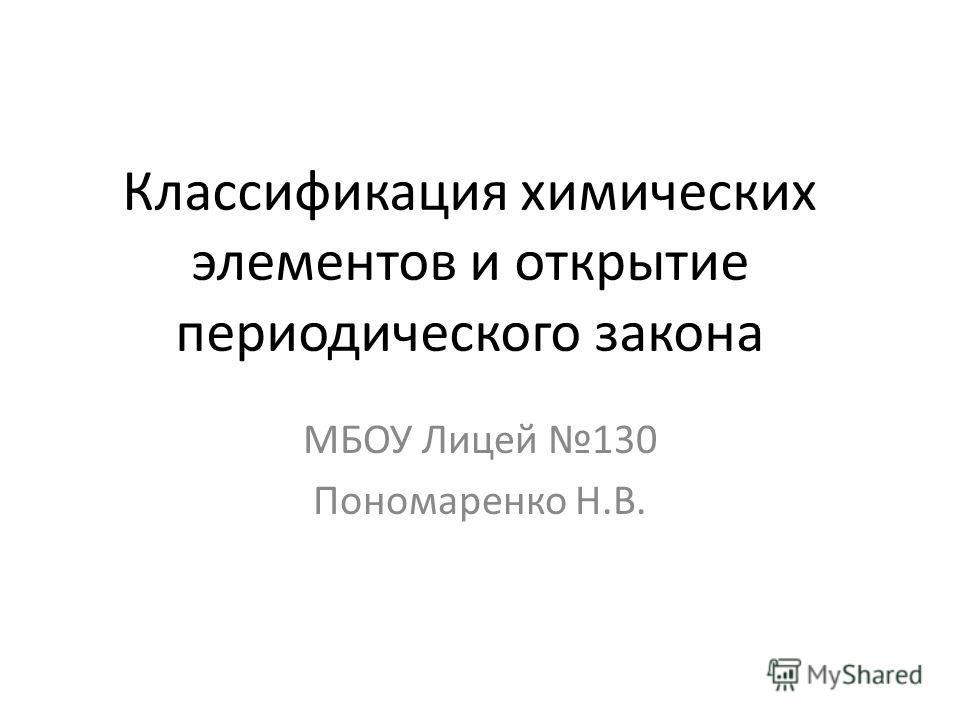 Классификация химических элементов и открытие периодического закона МБОУ Лицей 130 Пономаренко Н.В.