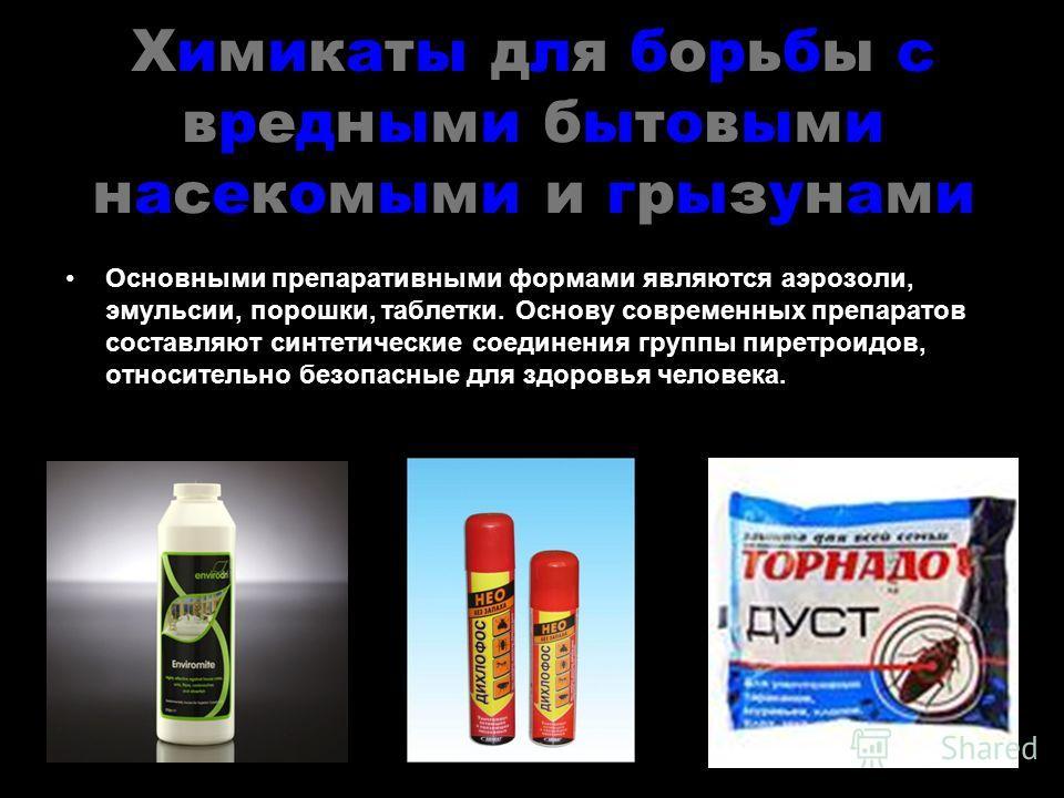 Химикаты для борьбы с вредными бытовыми насекомыми и грызунами Основными препаративными формами являются аэрозоли, эмульсии, порошки, таблетки. Основу современных препаратов составляют синтетические соединения группы пиретроидов, относительно безопас