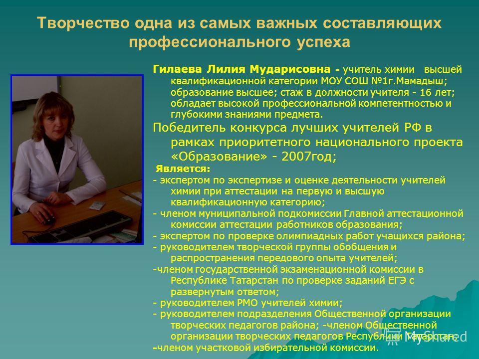Творчество одна из самых важных составляющих профессионального успеха Гилаева Лилия Мударисовна - учитель химии высшей квалификационной категории МОУ СОШ 1г.Мамадыш; образование высшее; стаж в должности учителя - 16 лет; обладает высокой профессионал