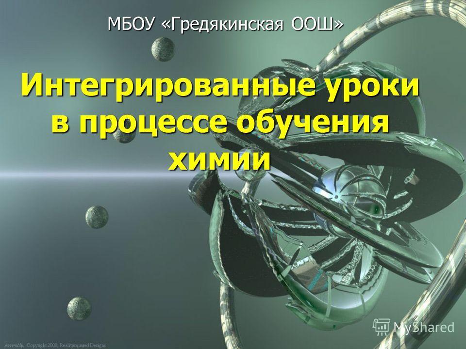 Интегрированные уроки в процессе обучения химии МБОУ «Гредякинская ООШ»