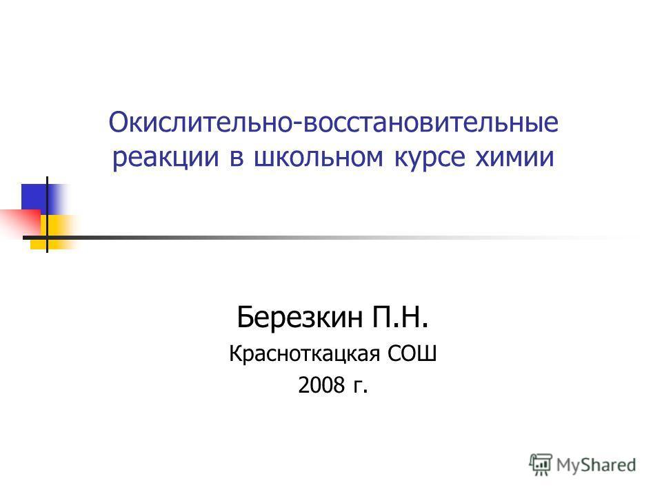 Окислительно-восстановительные реакции в школьном курсе химии Березкин П.Н. Красноткацкая СОШ 2008 г.