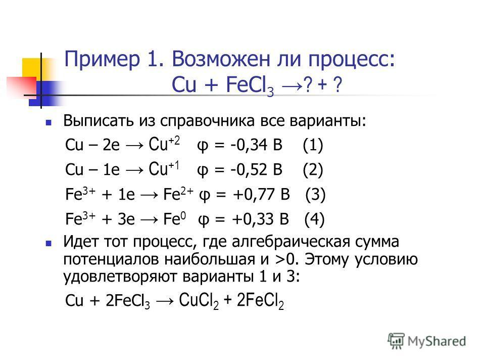 Пример 1. Возможен ли процесс: Cu + FeCl 3? + ? Выписать из справочника все варианты: Cu – 2e Cu +2 φ = -0,34 B (1) Cu – 1e Cu +1 φ = -0,52 B (2) Fe 3+ + 1e Fe 2+ φ = +0,77 B (3) Fe 3+ + 3e Fe 0 φ = +0,33 B (4) Идет тот процесс, где алгебраическая су