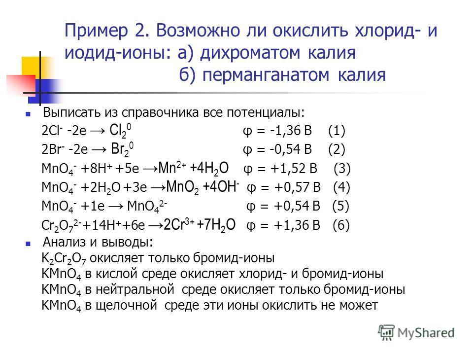 Пример 2. Возможно ли окислить хлорид- и иодид-ионы: а) дихроматом калия б) перманганатом калия Выписать из справочника все потенциалы: 2Cl - -2e Cl 2 0 φ = -1,36 B (1) 2Br - -2e Br 2 0 φ = -0,54 B (2) MnO 4 - +8H + +5e Mn 2+ +4H 2 O φ = +1,52 B (3)