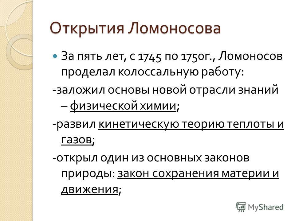Открытия Ломоносова За пять лет, с 1745 по 1750 г., Ломоносов проделал колоссальную работу : - заложил основы новой отрасли знаний – физической химии ; - развил кинетическую теорию теплоты и газов ; - открыл один из основных законов природы : закон с