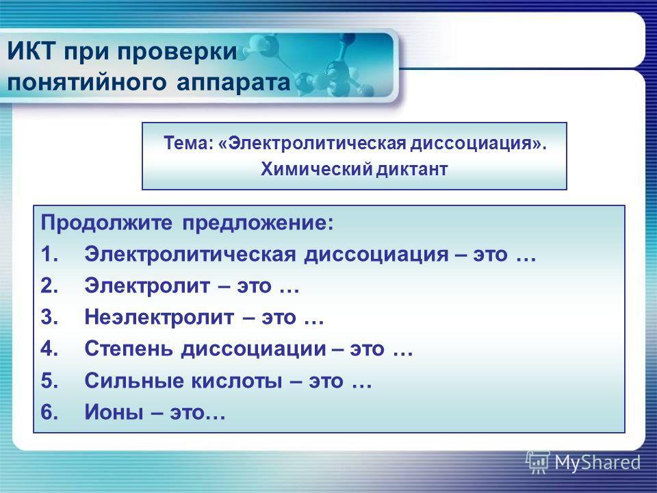 ИКТ при проверки понятийного аппарата Продолжите предложение: 1.Электролитическая диссоциация – это … 2.Электролит – это … 3.Неэлектролит – это … 4.Степень диссоциации – это … 5.Сильные кислоты – это … 6.Ионы – это… Тема: «Электролитическая диссоциац