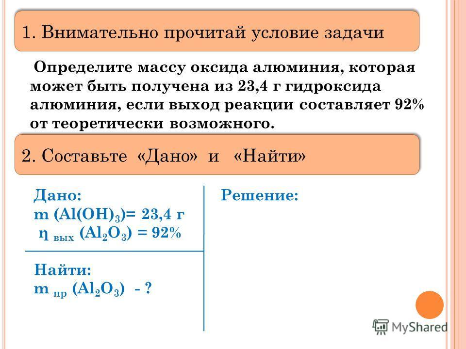 Определите массу оксида алюминия, которая может быть получена из 23,4 г гидроксида алюминия, если выход реакции составляет 92% от теоретически возможного. Дано: Решение: m (Al(OH) 3 )= 23,4 г η вых (Al 2 O 3 ) = 92% Найти: m пр (Al 2 O 3 ) - ? 1. Вни