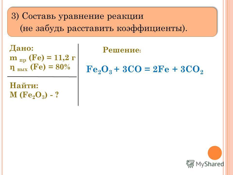 3) Составь уравнение реакции (не забудь расставить коэффициенты). Дано: m пр (Fe) = 11,2 г η вых (Fe) = 80% Найти: M (Fe 2 O 3 ) - ? Решение : Fe 2 O 3 + 3CO = 2Fe + 3CO 2