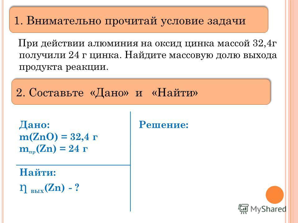 При действии алюминия на оксид цинка массой 32,4г получили 24 г цинка. Найдите массовую долю выхода продукта реакции. Дано:Решение: m(ZnO) = 32,4 г m пр (Zn) = 24 г Найти: η в ых (Zn) - ? 1. Внимательно прочитай условие задачи 2. Составьте «Дано» и «