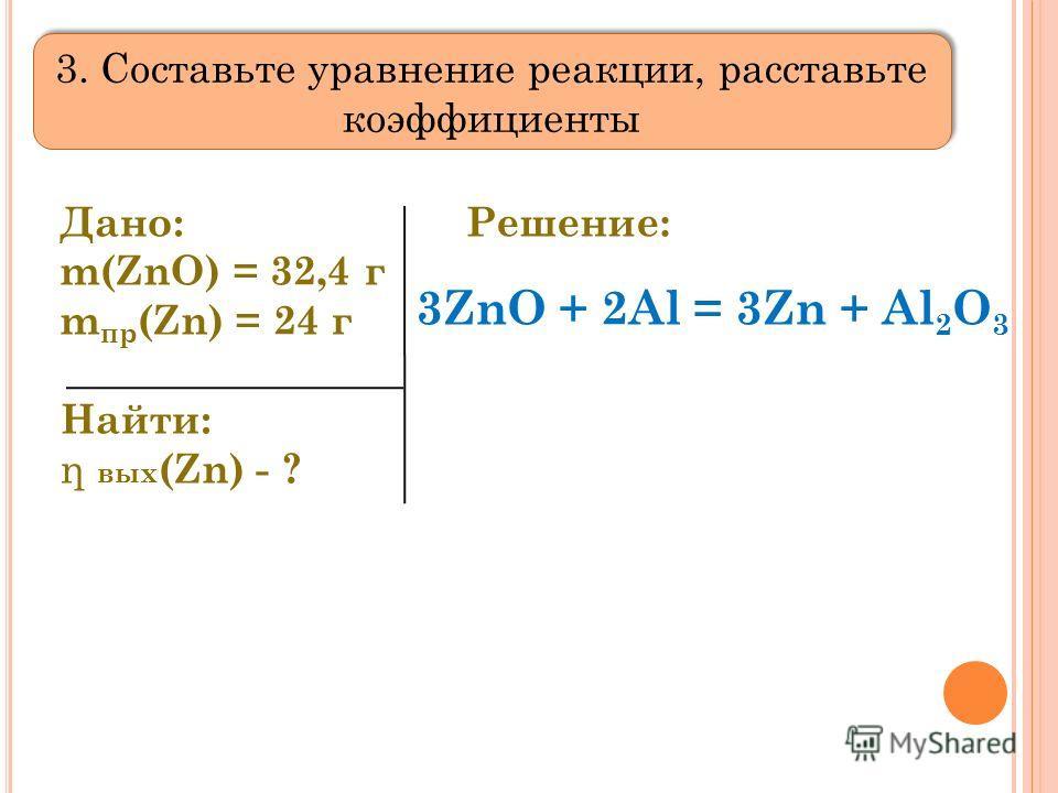Дано: m(ZnO) = 32,4 г m пр (Zn) = 24 г Найти: η вых (Zn) - ? Решение: 3. Составьте уравнение реакции, расставьте коэффициенты 3ZnO + 2Al = 3Zn + Al 2 O 3