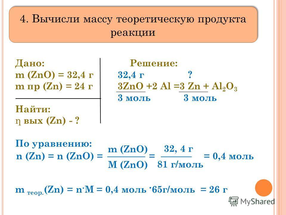 Дано: Решение: m (ZnO) = 32,4 г 32,4 г ? m пр (Zn) = 24 г 3ZnO +2 Al =3 Zn + Al 2 O 3 3 моль 3 моль Найти: η вых (Zn) - ? По уравнению: m теор. (Zn) = n. M = 0,4 моль. 65г/моль = 26 г n (Zn) = n (ZnO) = = = 0,4 моль m (ZnO) M (ZnO) 32, 4 г 81 г/моль