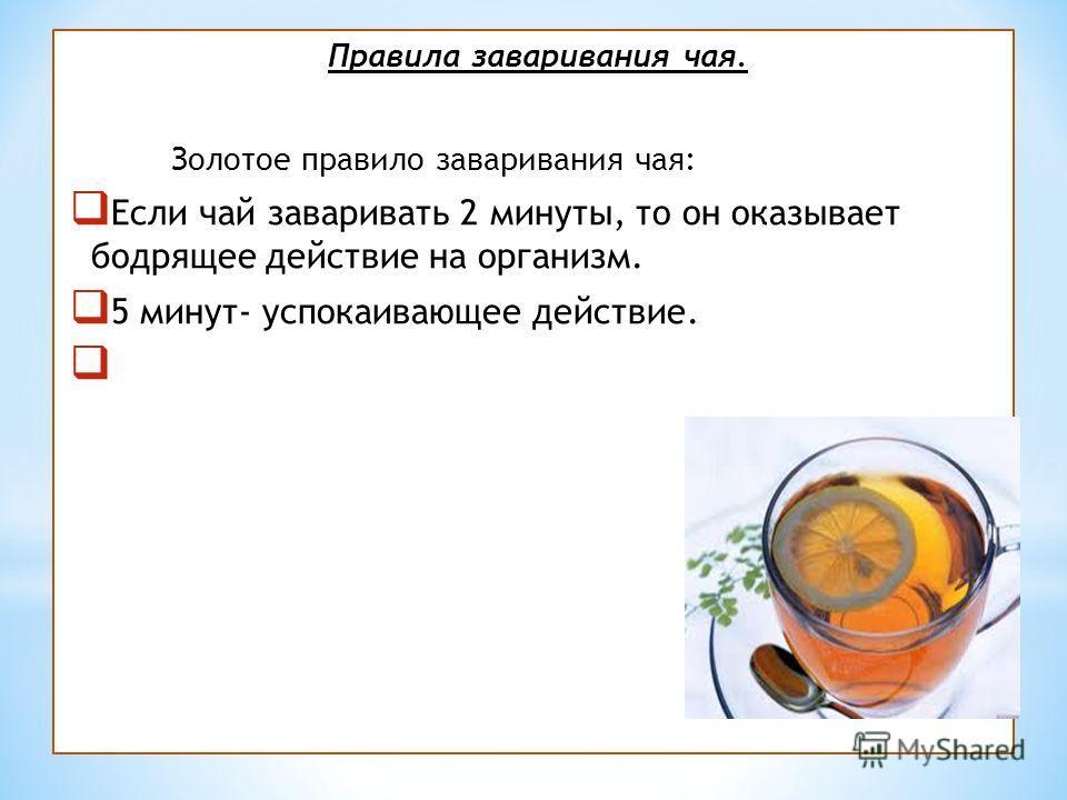 Правила заваривания чая. Золотое правило заваривания чая: Если чай заваривать 2 минуты, то он оказывает бодрящее действие на организм. 5 минут- успокаивающее действие. 6 минут- это просто напиток.