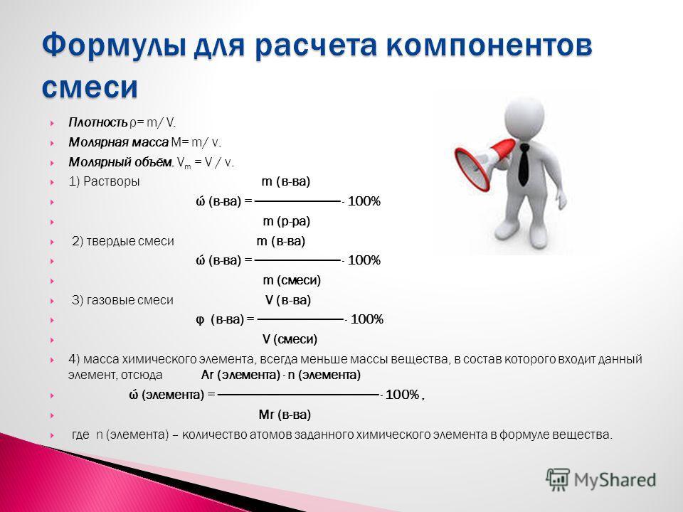 Плотность ρ= m/ V. Молярная масса М= m/ ν. Молярный объём. V m = V / ν. 1) Растворы m (в-ва) ώ (в-ва) = · 100% m (р-ра) 2) твердые смеси m (в-ва) ώ (в-ва) = · 100% m (смеси) 3) газовые смеси V (в-ва) φ (в-ва) = · 100% V (смеси) 4) масса химического э