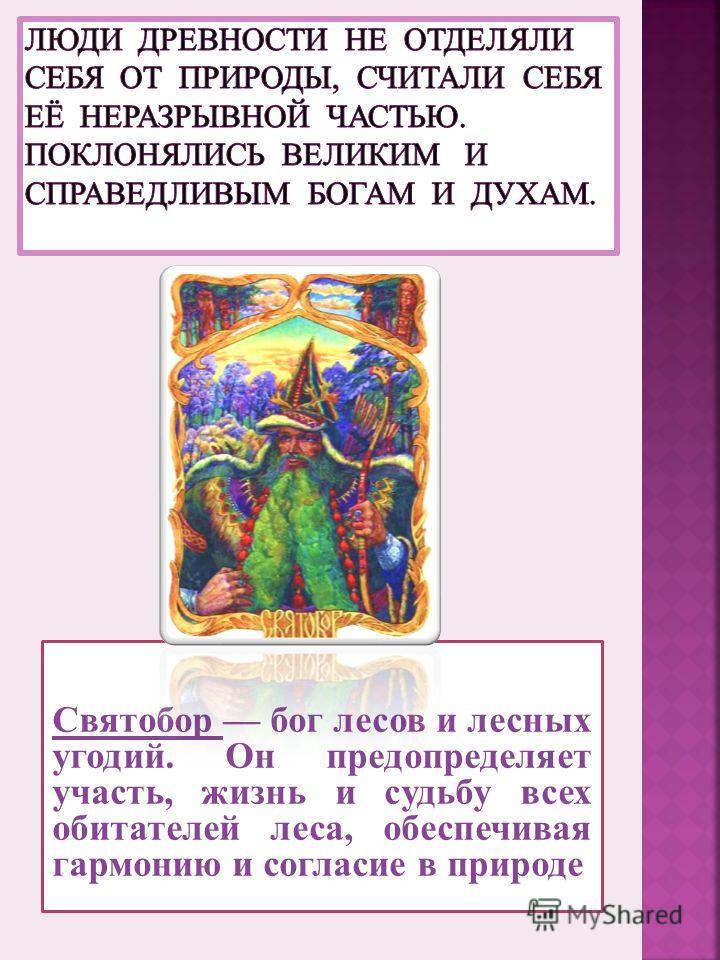 Святобор бог лесов и лесных угодий. Он предопределяет участь, жизнь и судьбу всех обитателей леса, обеспечивая гармонию и согласие в природе