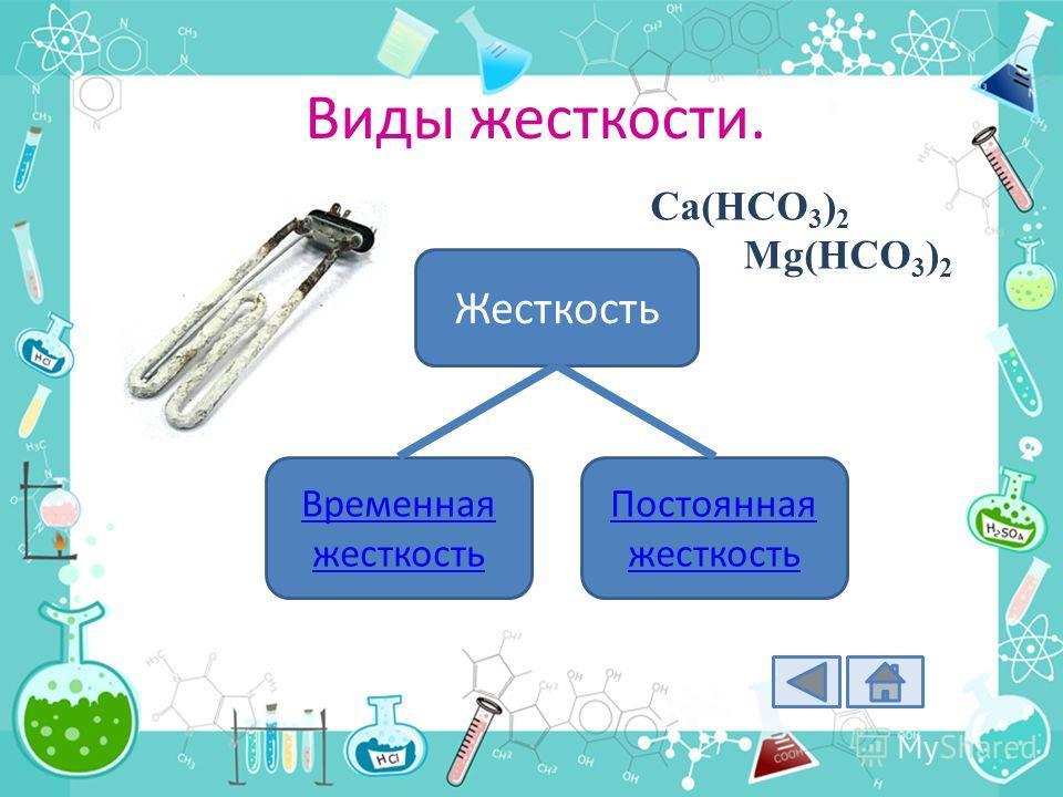 Виды жесткости. Жесткость Временная жесткость Постоянная жесткость Ca(HCO 3 ) 2 Mg(HCO 3 ) 2