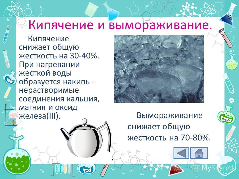 Кипячение и вымораживание. Кипячение снижает общую жесткость на 30-40%. При нагревании жесткой воды образуется накипь - нерастворимые соединения кальция, магния и оксид железа(III). Вымораживание снижает общую жесткость на 70-80%.