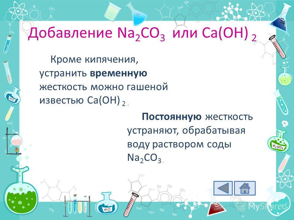 Добавление Na 2 CO 3 или Ca(OH) 2 Кроме кипячения, устранить временную жесткость можно гашеной известью Ca(OH) 2. Постоянную жесткость устраняют, обрабатывая воду раствором соды Na 2 CO 3.