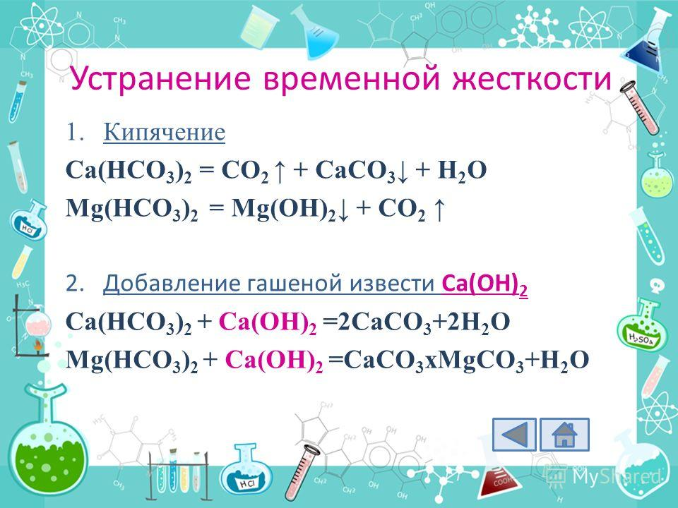 Устранение временной жесткости 1.Кипячение Ca(HCO 3 ) 2 = CO 2 + CaCO 3 + H 2 O Mg(HCO 3 ) 2 = Mg(OH) 2 + CO 2 2.Добавление гашеной извести Ca(OH) 2 Ca(HCO 3 ) 2 + Ca(OH) 2 =2CaCO 3 +2H 2 O Mg(HCO 3 ) 2 + Ca(OH) 2 =CaCO 3 xMgCO 3 +H 2 O