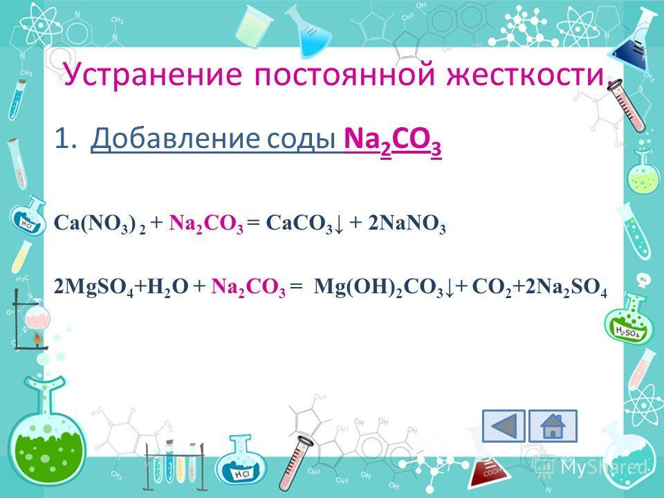 Устранение постоянной жесткости. 1.Добавление соды Na 2 CO 3 Ca(NO 3 ) 2 + Na 2 CO 3 = CaCO 3 + 2NaNO 3 2MgSO 4 +H 2 O + Na 2 CO 3 = Mg(OH) 2 CO 3 + CO 2 +2Na 2 SO 4