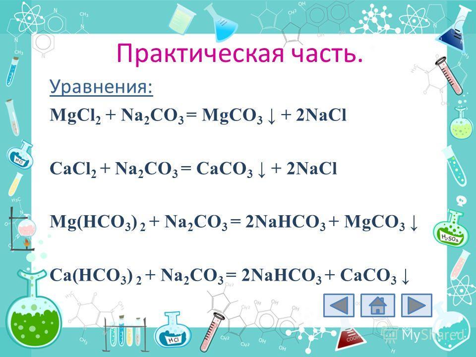 Практическая часть. Уравнения: MgCl 2 + Na 2 CO 3 = MgCO 3 + 2NaCl CaCl 2 + Na 2 CO 3 = CaCO 3 + 2NaCl Mg(HCO 3 ) 2 + Na 2 CO 3 = 2NaHCO 3 + MgCO 3 Ca(HCO 3 ) 2 + Na 2 CO 3 = 2NaHCO 3 + CaCO 3