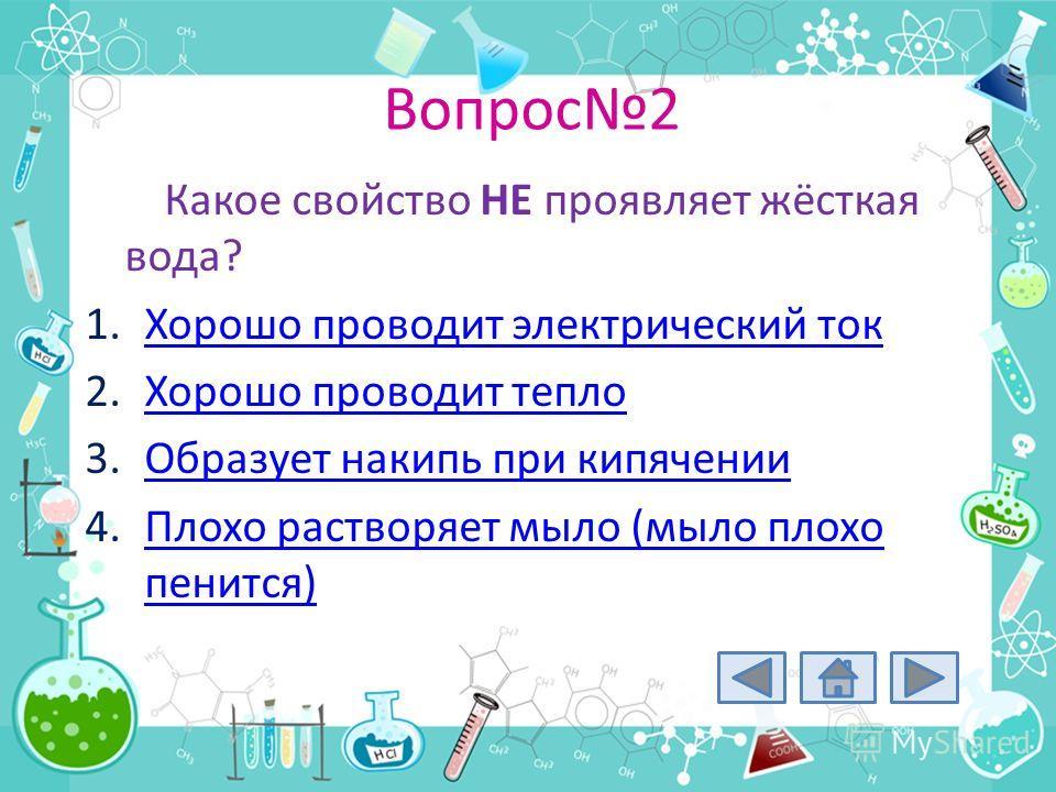 Вопрос2 Какое свойство НЕ проявляет жёсткая вода? 1.Хорошо проводит электрический токХорошо проводит электрический ток 2.Хорошо проводит теплоХорошо проводит тепло 3.Образует накипь при кипяченииОбразует накипь при кипячении 4.Плохо растворяет мыло (