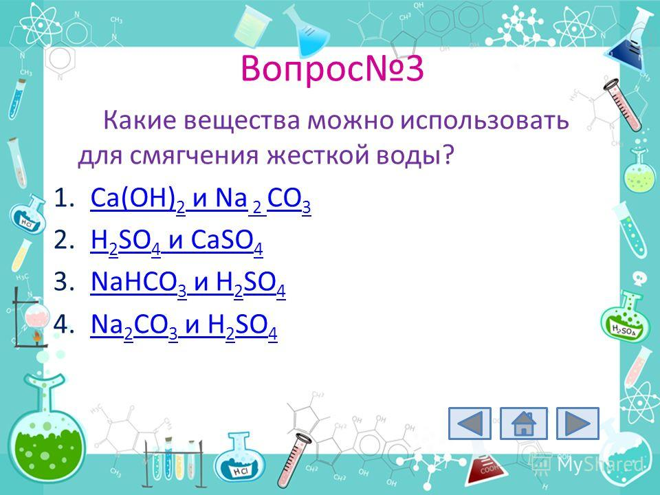Вопрос3 Какие вещества можно использовать для смягчения жесткой воды? 1.Ca(OH) 2 и Na 2 CO 3Ca(OH) 2 и Na 2 CO 3 2.H 2 SO 4 и CaSO 4H 2 SO 4 и CaSO 4 3.NaHCO 3 и H 2 SO 4NaHCO 3 и H 2 SO 4 4.Na 2 CO 3 и H 2 SO 4Na 2 CO 3 и H 2 SO 4