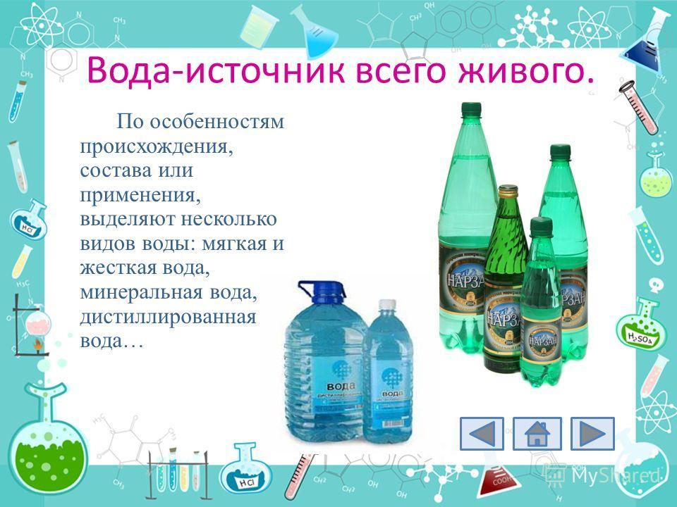 Вода-источник всего живого. По особенностям происхождения, состава или применения, выделяют несколько видов воды: мягкая и жесткая вода, минеральная вода, дистиллированная вода…