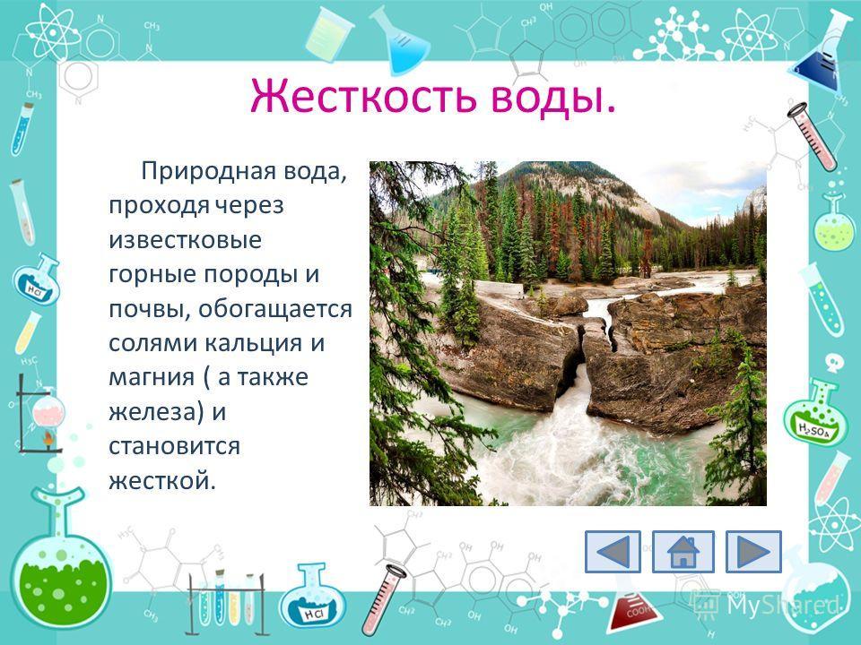 Жесткость воды. Природная вода, проходя через известковые горные породы и почвы, обогащается солями кальция и магния ( а также железа) и становится жесткой.