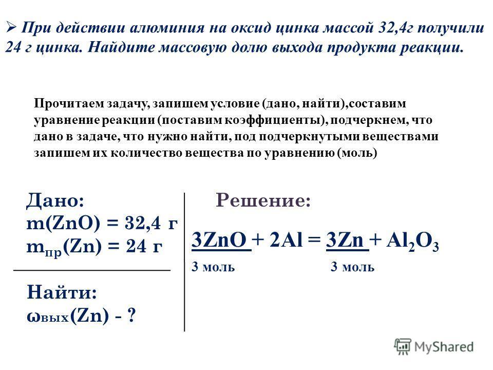 Дано: m(ZnO) = 32,4 г m пр (Zn) = 24 г Найти: ω вых (Zn) - ? Решение: 3ZnO + 2Al = 3Zn + Al 2 O 3 3 моль Прочитаем задачу, запишем условие (дано, найти),составим уравнение реакции (поставим коэффициенты), подчеркнем, что дано в задаче, что нужно найт