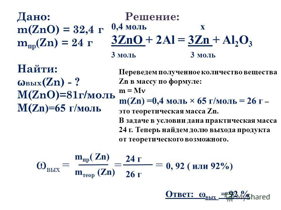 Дано: m(ZnO) = 32,4 г m пр ( Zn) = 24 г Найти: ω вых (Zn) - ? М(ZnO)=81г/моль М( Zn)=65 г/моль Решение: 0,4 моль х 3ZnO + 2Al = 3Zn + Al 2 O 3 3 моль Переведем полученное количество вещества Zn в массу по формуле: m = M m(Zn) =0,4 моль × 65 г/моль =
