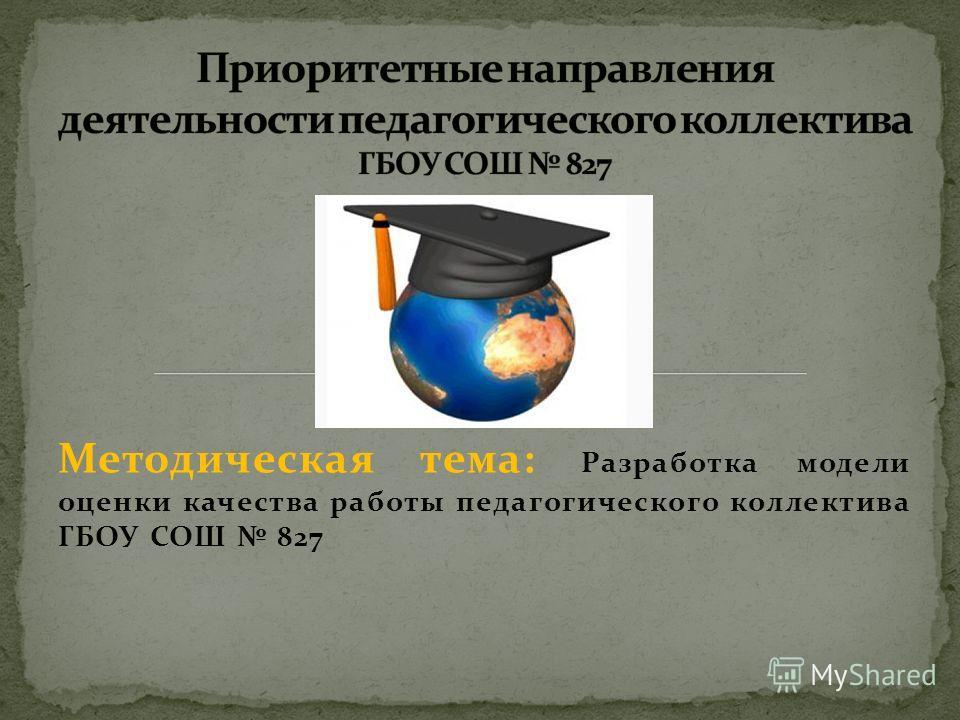 Методическая тема: Разработка модели оценки качества работы педагогического коллектива ГБОУ СОШ 827