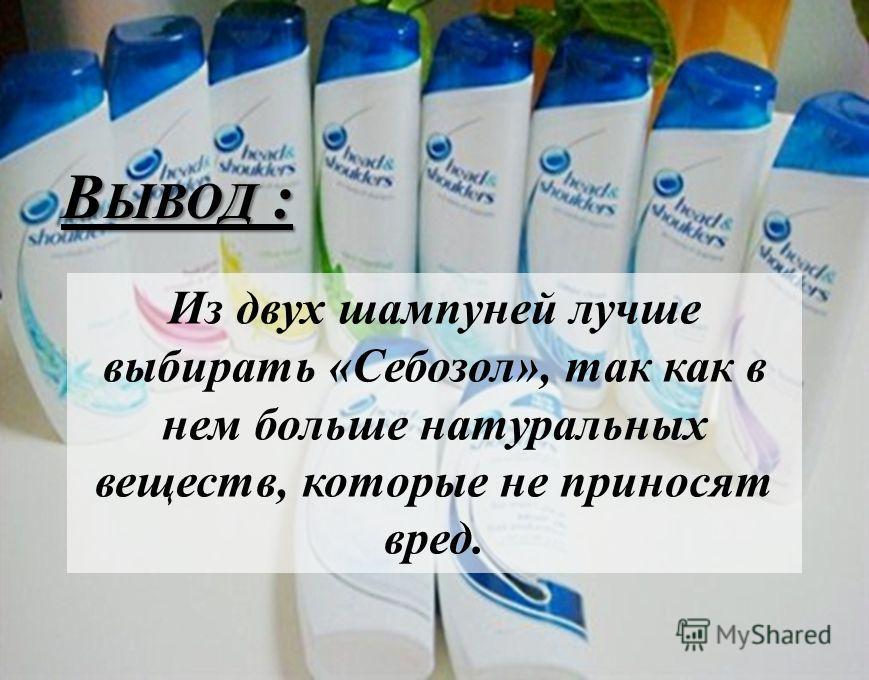 В ЫВОД : Из двух шампуней лучше выбирать «Себозол», так как в нем больше натуральных веществ, которые не приносят вред.