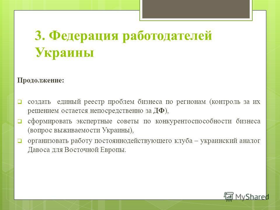 3. Федерация работодателей Украины Продолжение: создать единый реестр проблем бизнеса по регионам (контроль за их решением остается непосредственно за ДФ), сформировать экспертные советы по конкурентоспособности бизнеса (вопрос выживаемости Украины),