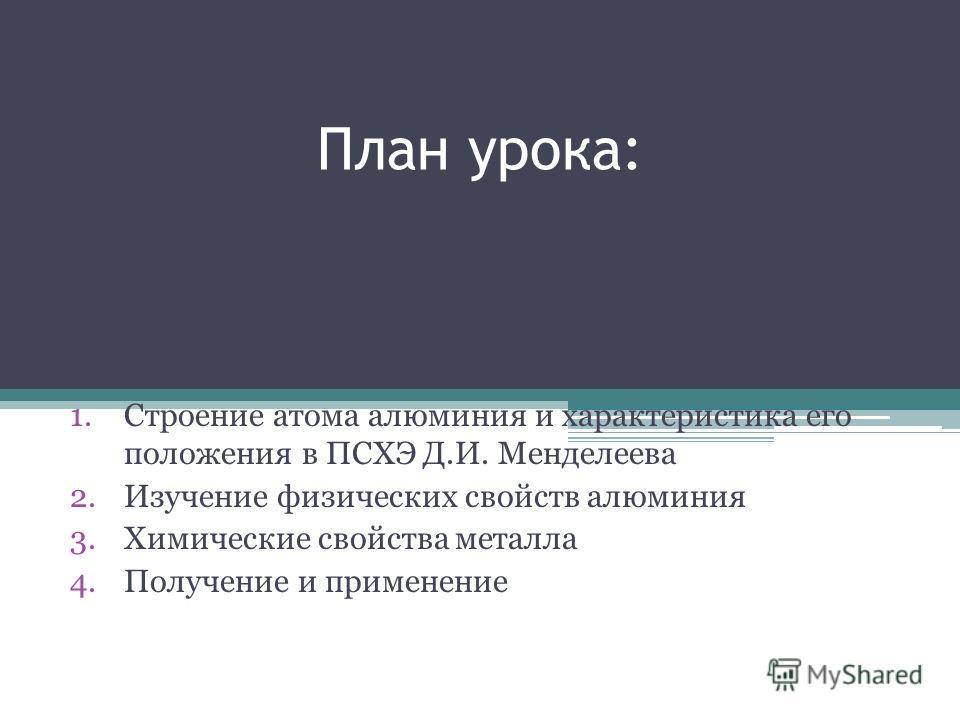 План урока: 1.Строение атома алюминия и характеристика его положения в ПСХЭ Д.И. Менделеева 2.Изучение физических свойств алюминия 3.Химические свойства металла 4.Получение и применение