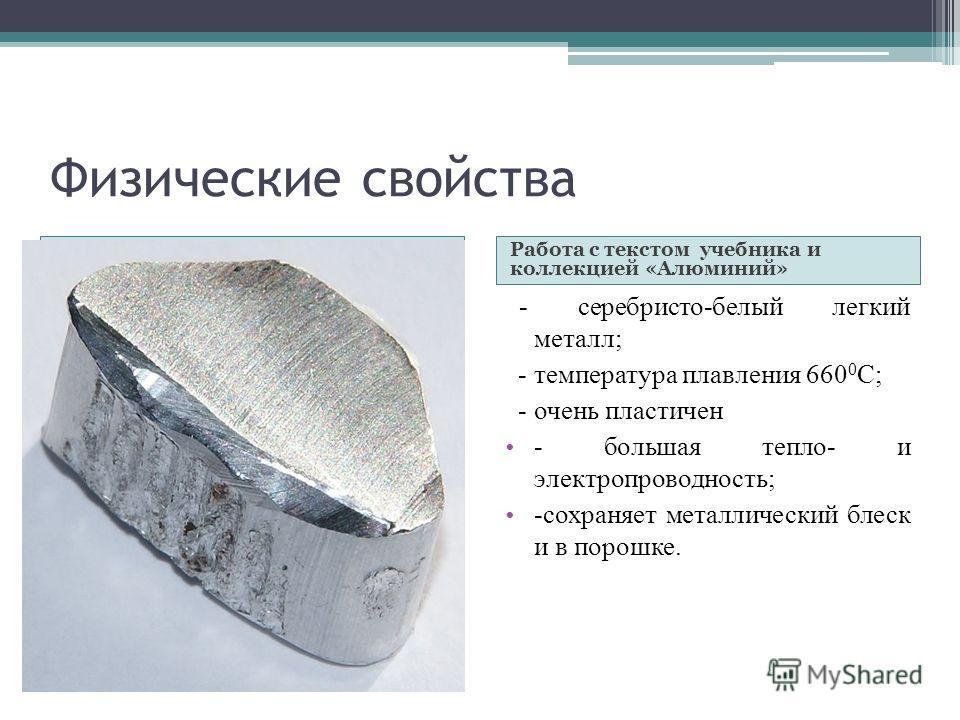 Физические свойства Работа с текстом учебника и коллекцией «Алюминий» - серебристо-белый легкий металл; - температура плавления 660 0 C; - очень пластичен - большая тепло- и электропроводность; -сохраняет металлический блеск и в порошке.