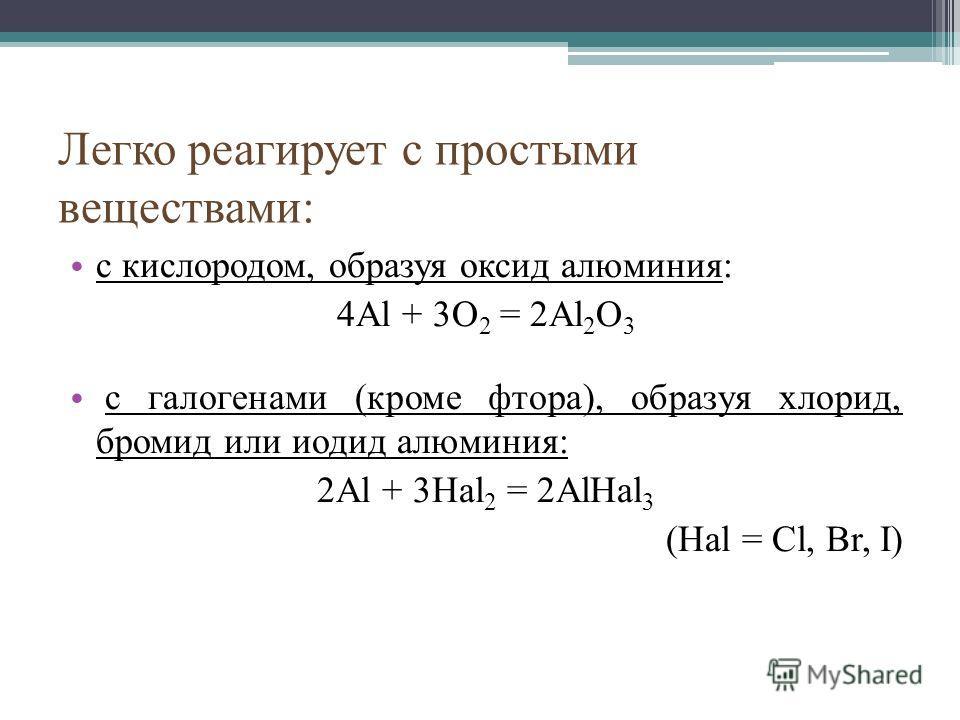 Легко реагирует с простыми веществами: с кислородом, образуя оксид алюминия: 4Al + 3O 2 = 2Al 2 O 3 с галогенами (кроме фтора), образуя хлорид, бромид или иодид алюминия: 2Al + 3Hal 2 = 2AlHal 3 (Hal = Cl, Br, I)
