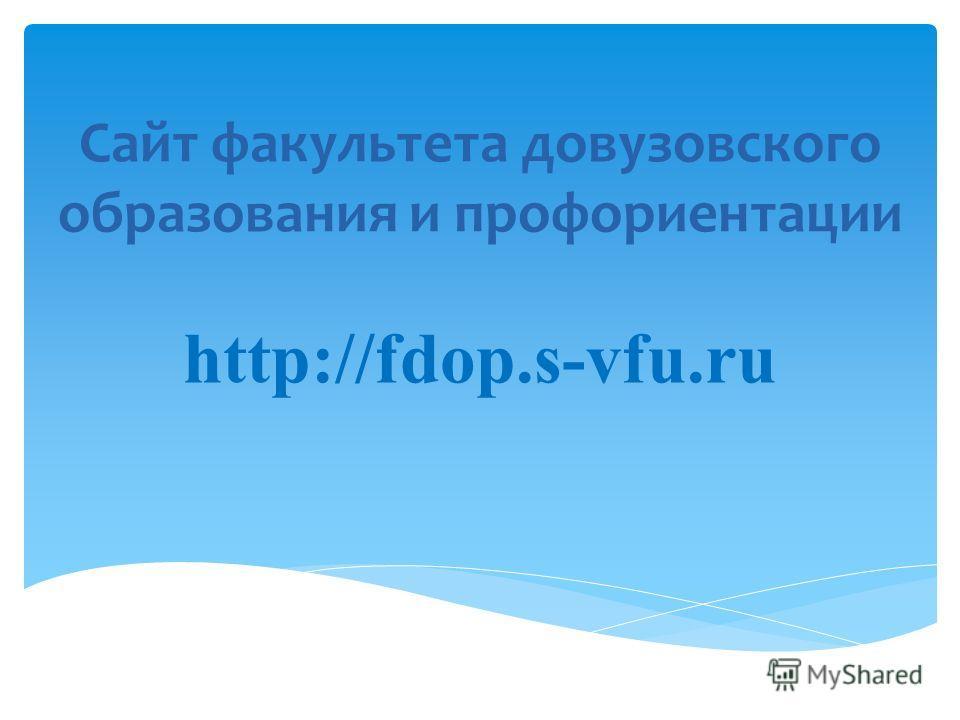 Сайт факультета довузовского образования и профориентации http://fdop.s-vfu.ru