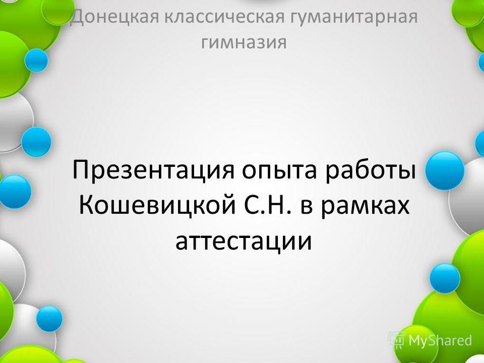 Презентация опыта работы Кошевицкой С.Н. в рамках аттестации Донецкая классическая гуманитарная гимназия