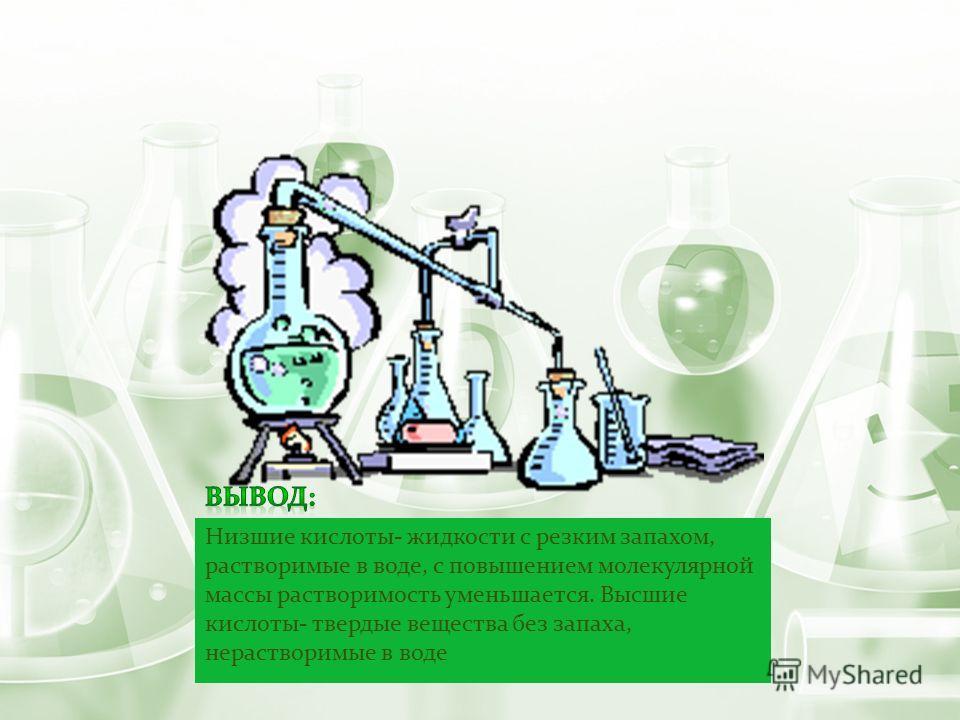 Низшие кислоты- жидкости с резким запахом, растворимые в воде, с повышением молекулярной массы растворимость уменьшается. Высшие кислоты- твердые вещества без запаха, нерастворимые в воде
