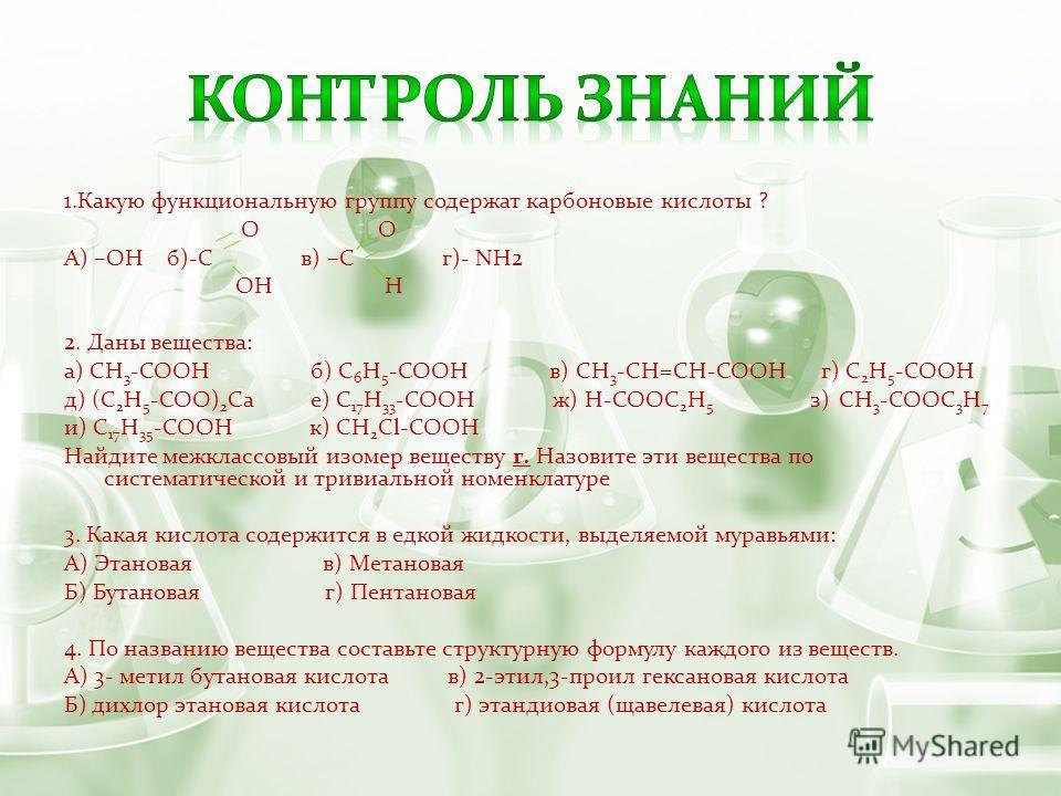 1.Какую функциональную группу содержат карбоновые кислоты ? О О А) –ОН б)-С в) –С г)- NH2 ОН Н 2. Даны вещества: а) CH 3 -COOH б) C 6 H 5 -COOH в) CH 3 -CH=CH-COOH г) C 2 H 5 -COOH д) (C 2 H 5 -COO) 2 Ca е) C 17 H 33 -COOH ж) H-COOC 2 H 5 з) CH 3 -CO