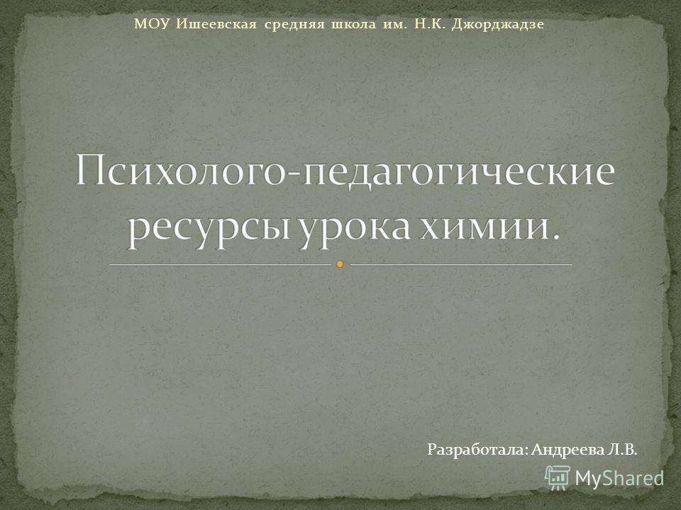 МОУ Ишеевская средняя школа им. Н.К. Джорджадзе Разработала: Андреева Л.В.