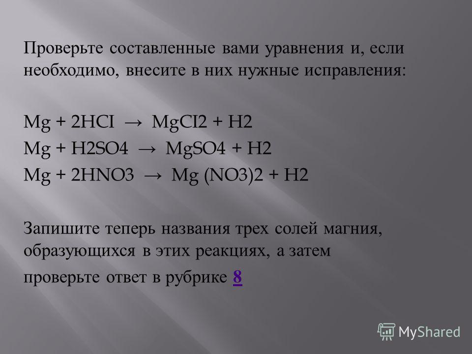 Проверьте составленные вами уравнения и, если необходимо, внесите в них нужные исправления : Mg + 2HCI MgCI2 + H2 Mg + H2SO4 MgSO4 + H2 Mg + 2HNO3 Mg (NO3)2 + H2 Запишите теперь названия трех солей магния, образующихся в этих реакциях, а затем провер