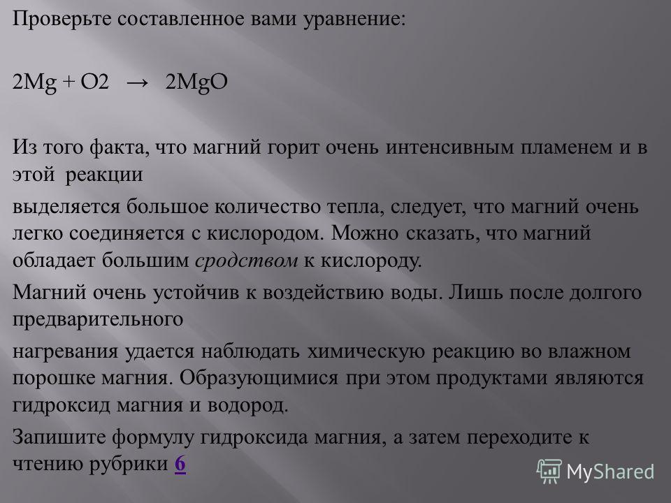 Проверьте составленное вами уравнение : 2Mg + O2 2MgO Из того факта, что магний горит очень интенсивным пламенем и в этой реакции выделяется большое количество тепла, следует, что магний очень легко соединяется с кислородом. Можно сказать, что магний