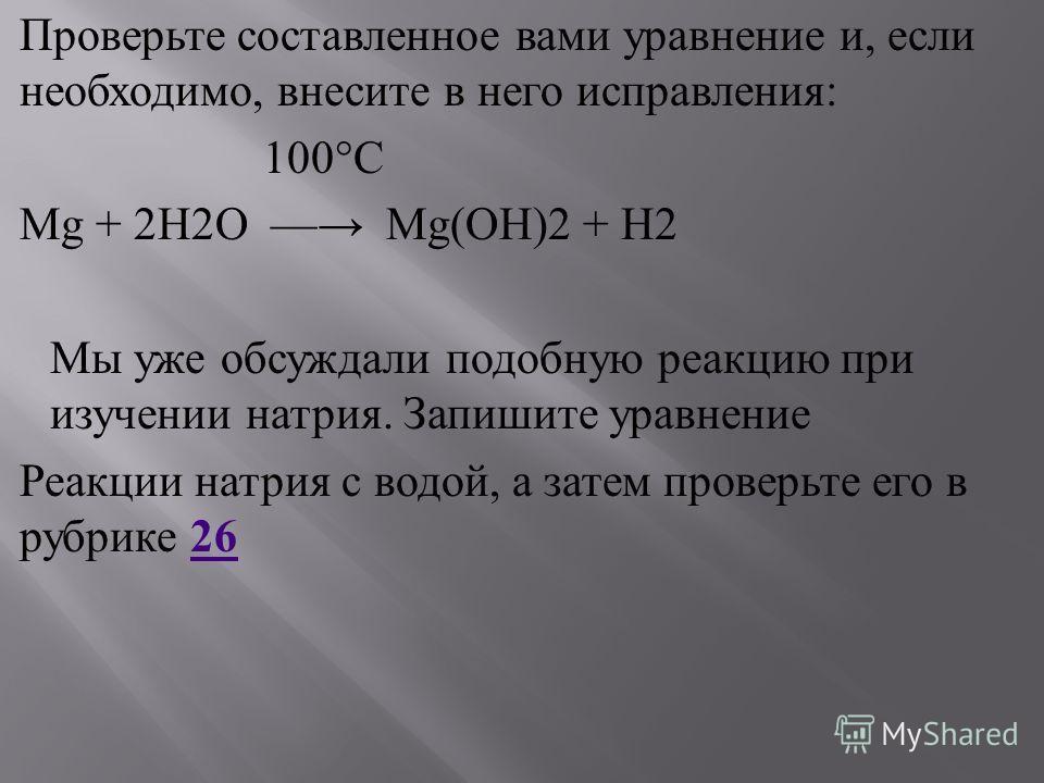 Проверьте составленное вами уравнение и, если необходимо, внесите в него исправления : 100°C Mg + 2H2O Mg(OH)2 + H2 Мы уже обсуждали подобную реакцию при изучении натрия. Запишите уравнение Реакции натрия с водой, а затем проверьте его в рубрике 26 2