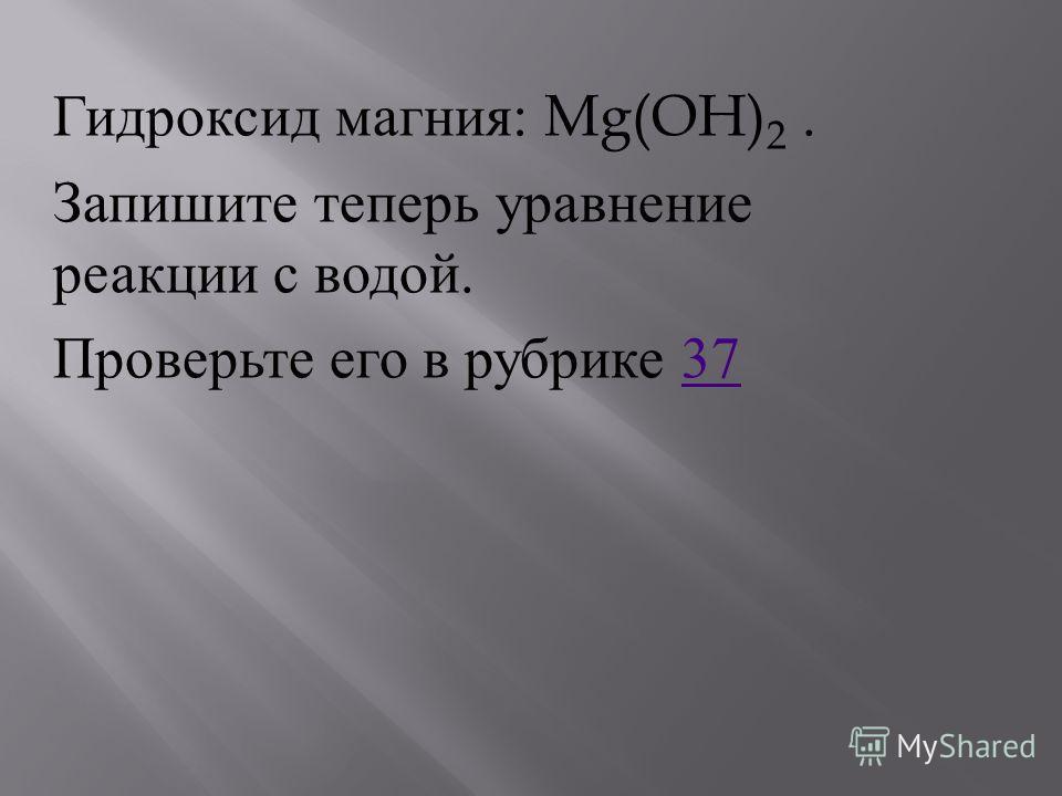 Гидроксид магния : Mg(OH) 2. Запишите теперь уравнение реакции с водой. Проверьте его в рубрике 3737