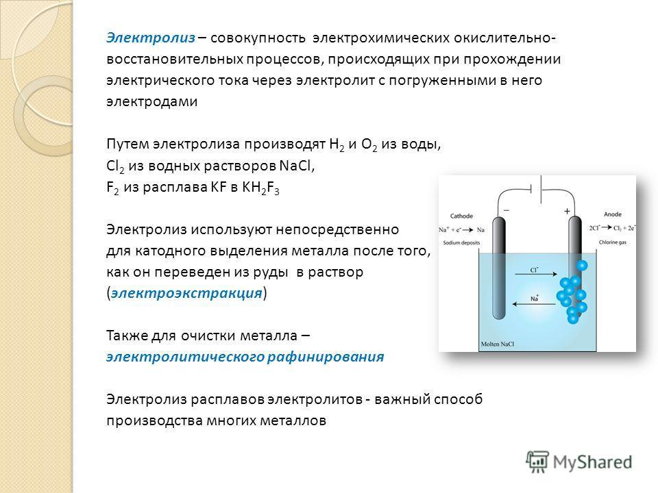 Электролиз – совокупность электрохимических окислительно- восстановительных процессов, происходящих при прохождении электрического тока через электролит с погруженными в него электродами Путем электролиза производят Н 2 и О 2 из воды, Сl 2 из водных