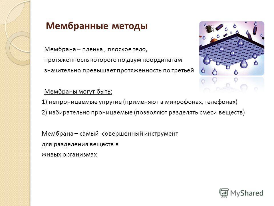 Мембранные методы Мембрана – пленка, плоское тело, протяженность которого по двум координатам значительно превышает протяженность по третьей Мембраны могут быть: 1) непроницаемые упругие (применяют в микрофонах, телефонах) 2) избирательно проницаемые
