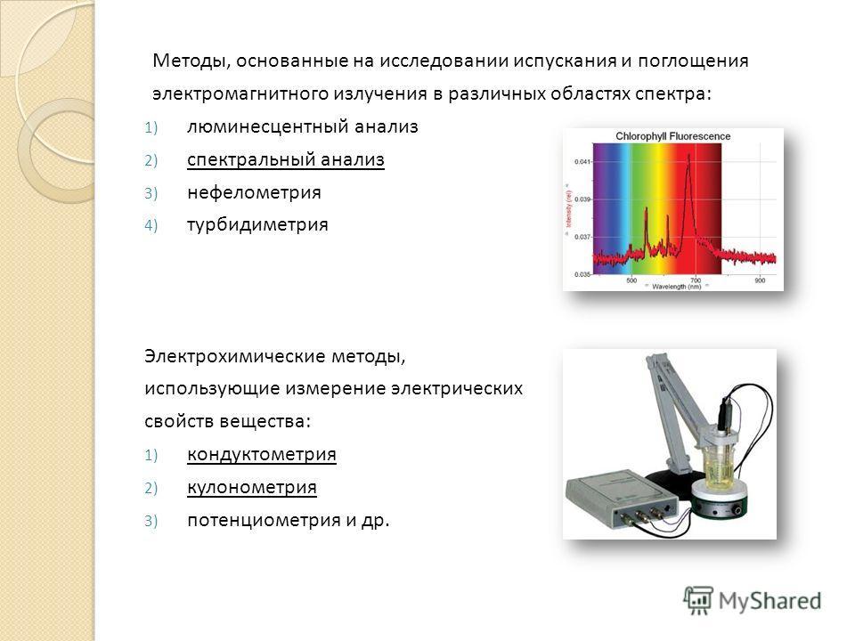 Методы, основанные на исследовании испускания и поглощения электромагнитного излучения в различных областях спектра: 1) люминесцентный анализ 2) спектральный анализ 3) нефелометрия 4) турбидиметрия Электрохимические методы, использующие измерение эле