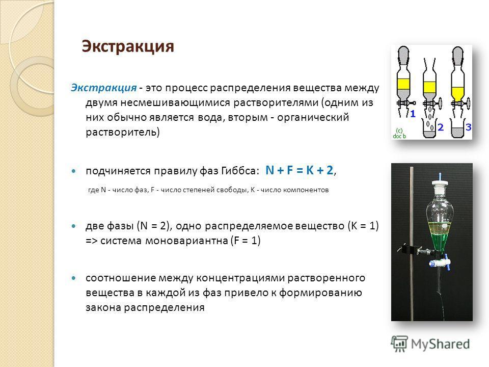 Экстракция Экстракция - это процесс распределения вещества между двумя несмешивающимися растворителями (одним из них обычно является вода, вторым - органический растворитель) подчиняется правилу фаз Гиббса: N + F = K + 2, где N - число фаз, F - число