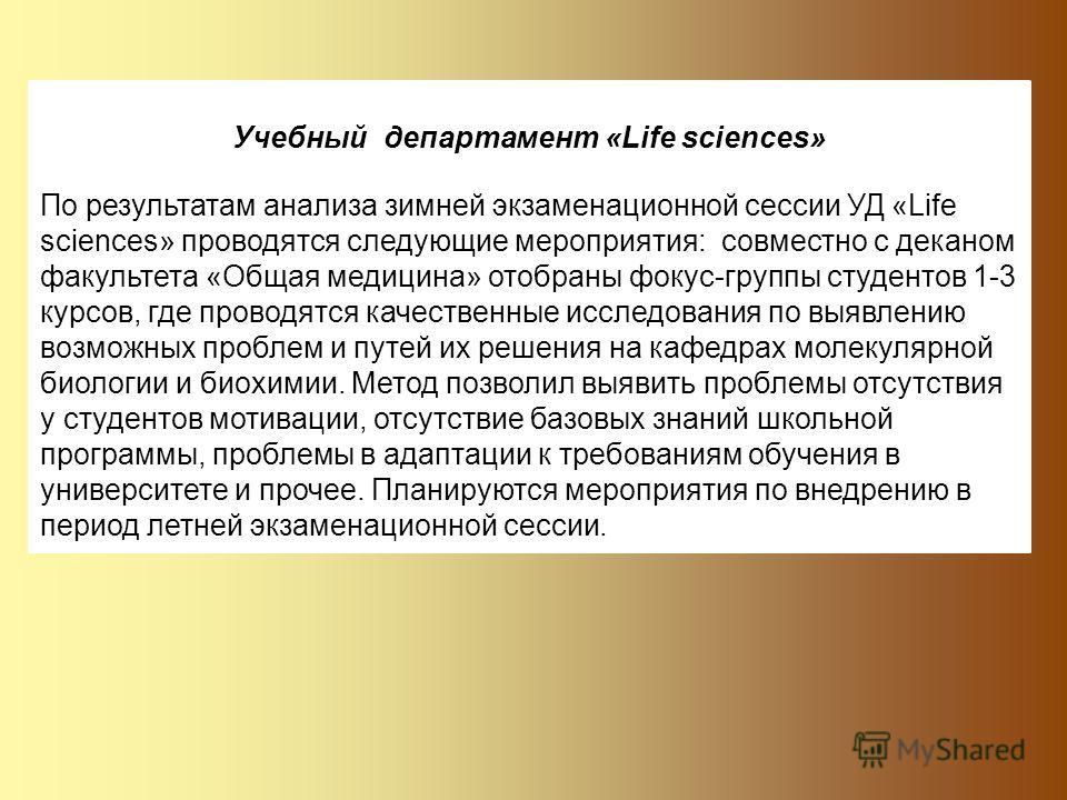 Учебный департамент «Life sciences» По результатам анализа зимней экзаменационной сессии УД «Life sciences» проводятся следующие мероприятия: совместно с деканом факультета «Общая медицина» отобраны фокус-группы студентов 1-3 курсов, где проводятся к